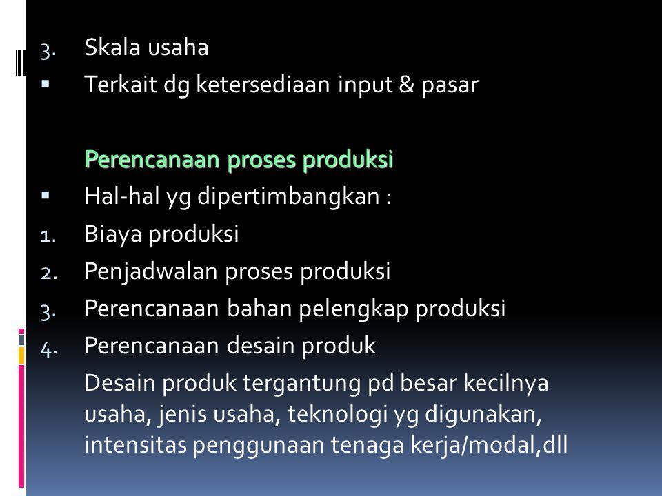 3. Skala usaha  Terkait dg ketersediaan input & pasar Perencanaan proses produksi  Hal-hal yg dipertimbangkan : 1. Biaya produksi 2. Penjadwalan pro