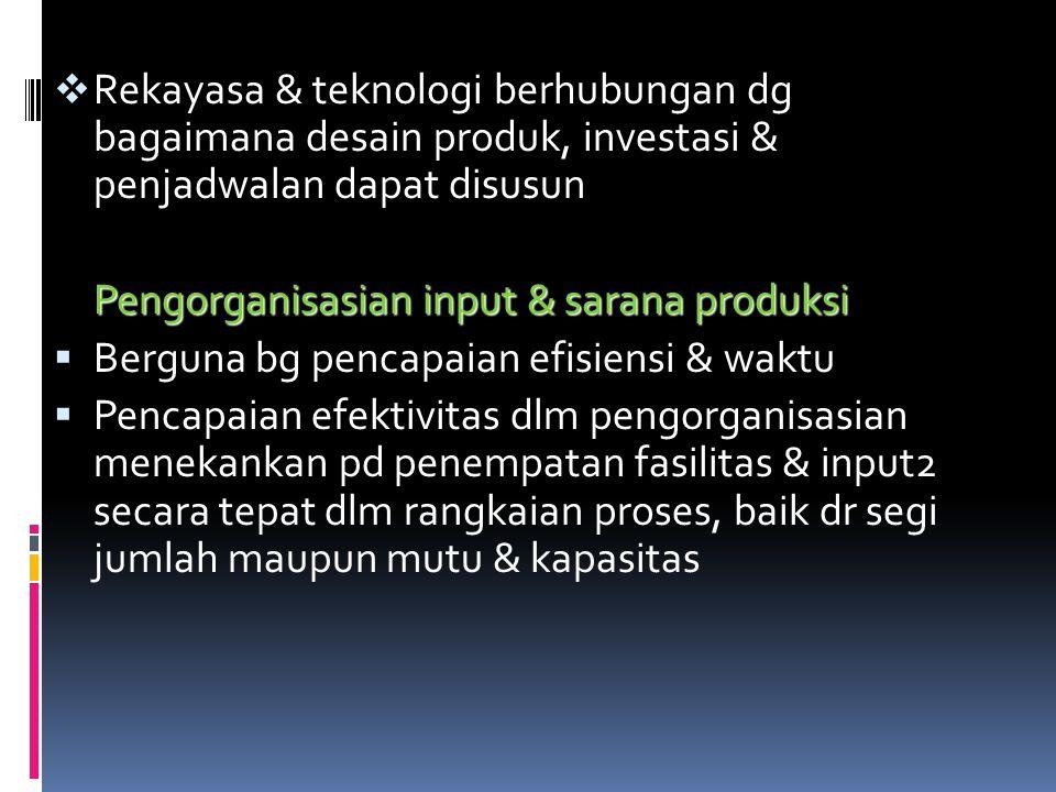  Rekayasa & teknologi berhubungan dg bagaimana desain produk, investasi & penjadwalan dapat disusun Pengorganisasian input & sarana produksi  Bergun