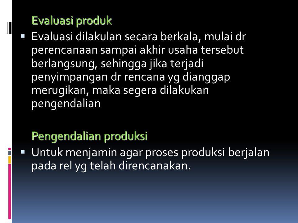 Evaluasi produk  Evaluasi dilakulan secara berkala, mulai dr perencanaan sampai akhir usaha tersebut berlangsung, sehingga jika terjadi penyimpangan