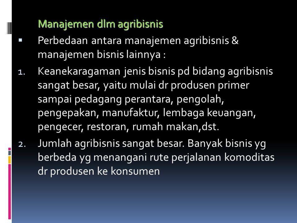 Manajemen dlm agribisnis  Perbedaan antara manajemen agribisnis & manajemen bisnis lainnya : 1. Keanekaragaman jenis bisnis pd bidang agribisnis sang