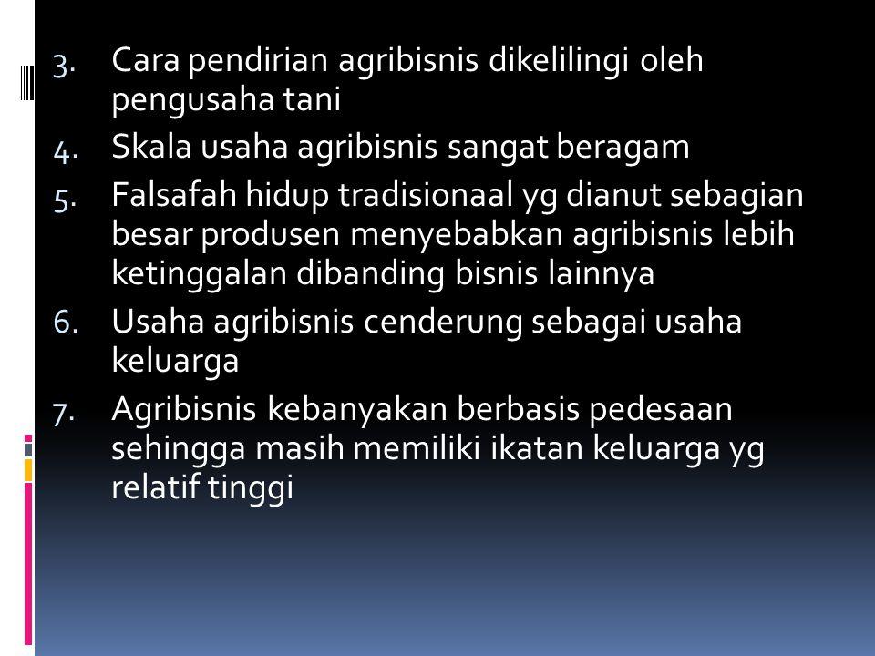 3. Cara pendirian agribisnis dikelilingi oleh pengusaha tani 4. Skala usaha agribisnis sangat beragam 5. Falsafah hidup tradisionaal yg dianut sebagia