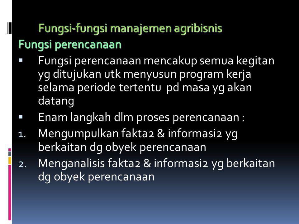 Fungsi-fungsi manajemen agribisnis Fungsi perencanaan  Fungsi perencanaan mencakup semua kegitan yg ditujukan utk menyusun program kerja selama periode tertentu pd masa yg akan datang  Enam langkah dlm proses perencanaan : 1.