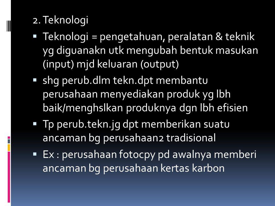 2. Teknologi  Teknologi = pengetahuan, peralatan & teknik yg diguanakn utk mengubah bentuk masukan (input) mjd keluaran (output)  shg perub.dlm tekn