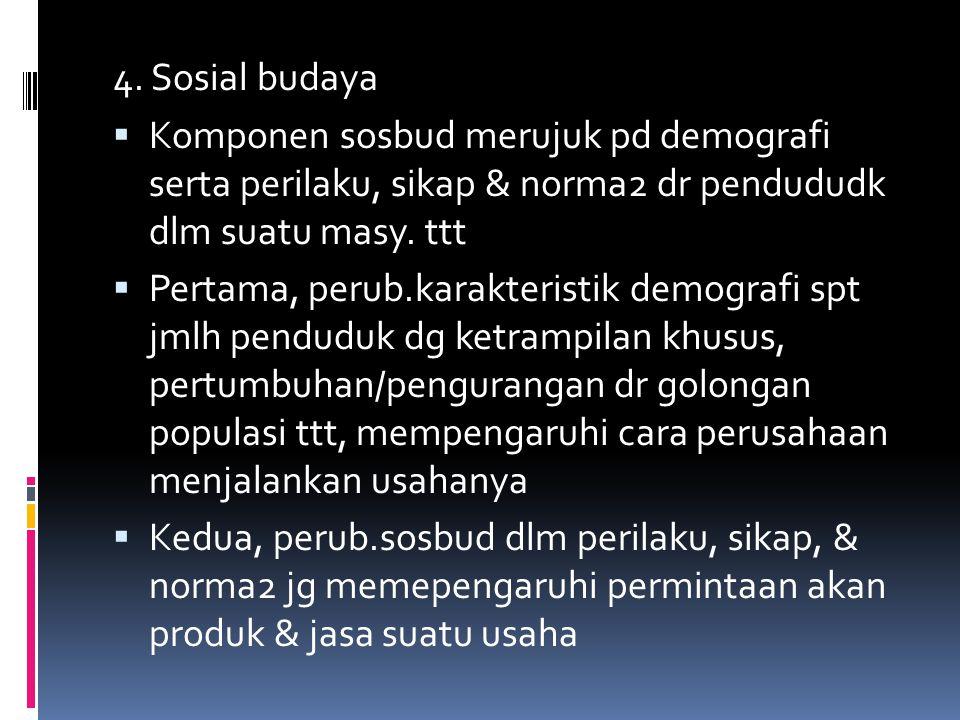 4. Sosial budaya  Komponen sosbud merujuk pd demografi serta perilaku, sikap & norma2 dr pendududk dlm suatu masy. ttt  Pertama, perub.karakteristik