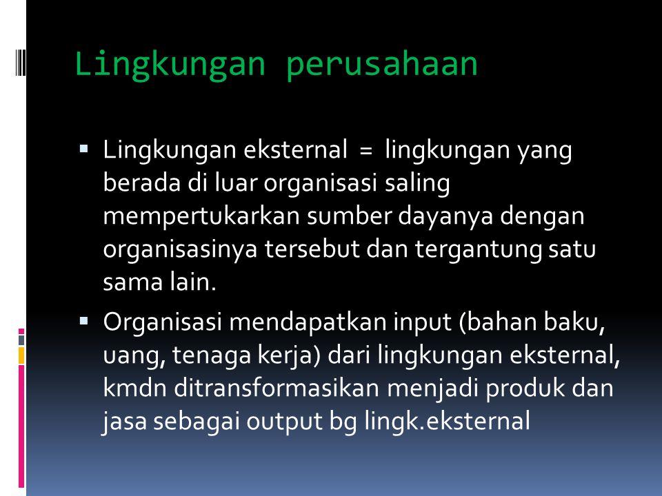 Lingkungan perusahaan  Lingkungan eksternal = lingkungan yang berada di luar organisasi saling mempertukarkan sumber dayanya dengan organisasinya ter
