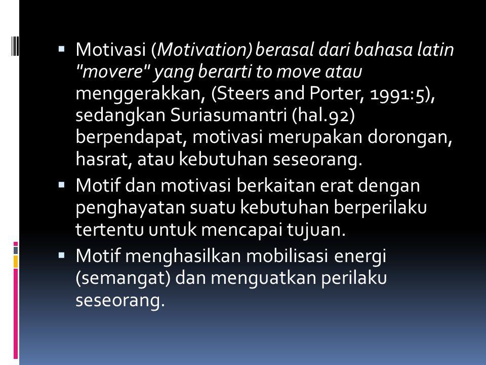  Motivasi (Motivation) berasal dari bahasa latin movere yang berarti to move atau menggerakkan, (Steers and Porter, 1991:5), sedangkan Suriasumantri (hal.92) berpendapat, motivasi merupakan dorongan, hasrat, atau kebutuhan seseorang.