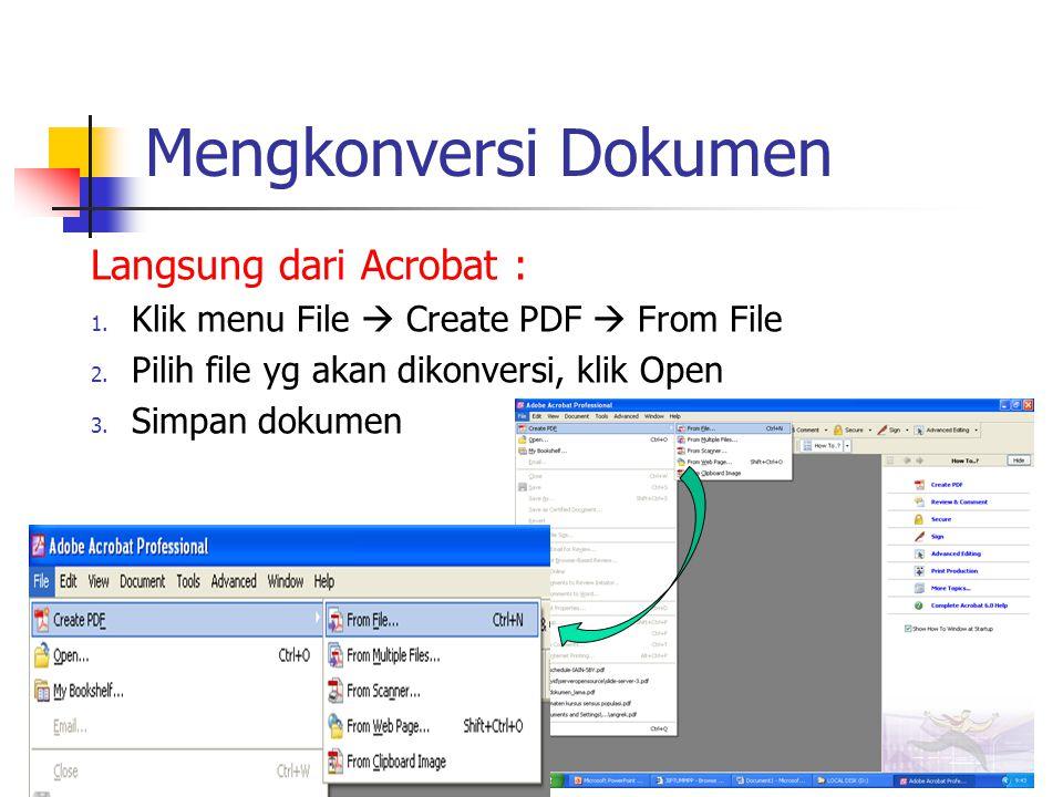 Mengkonversi Dokumen Langsung dari Acrobat : 1. Klik menu File  Create PDF  From File 2. Pilih file yg akan dikonversi, klik Open 3. Simpan dokumen