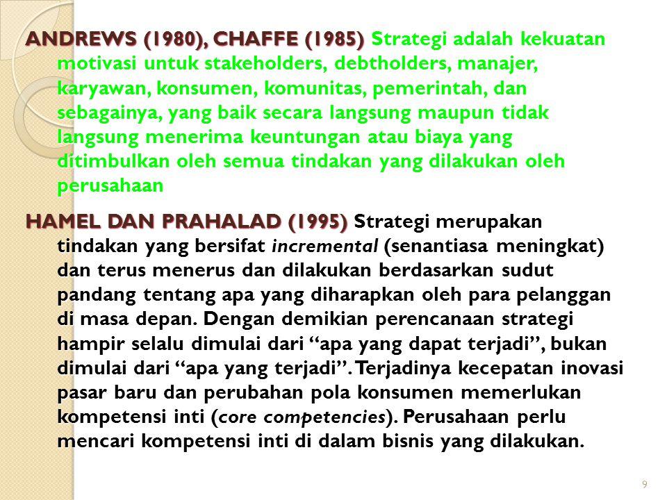 9 ANDREWS (1980), CHAFFE (1985) Strategi adalah kekuatan motivasi untuk stakeholders, debtholders, manajer, karyawan, konsumen, komunitas, pemerintah,