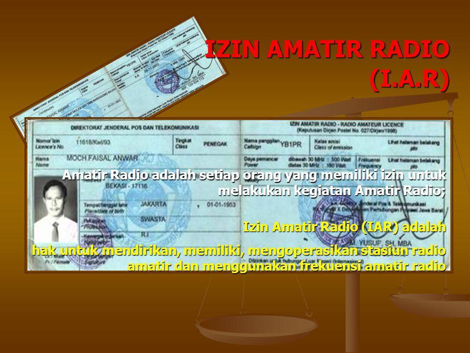 IZIN AMATIR RADIO (I.A.R) Izin Amatir Radio (IAR) adalah hak untuk mendirikan, memiliki, mengoperasikan stasiun radio amatir dan menggunakan frekuensi