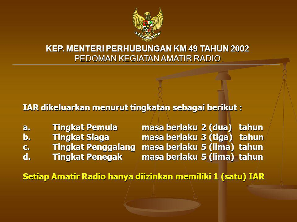 KEP. MENTERI PERHUBUNGAN KM 49 TAHUN 2002 PEDOMAN KEGIATAN AMATIR RADIO IAR dikeluarkan menurut tingkatan sebagai berikut : a. Tingkat Pemula masa ber