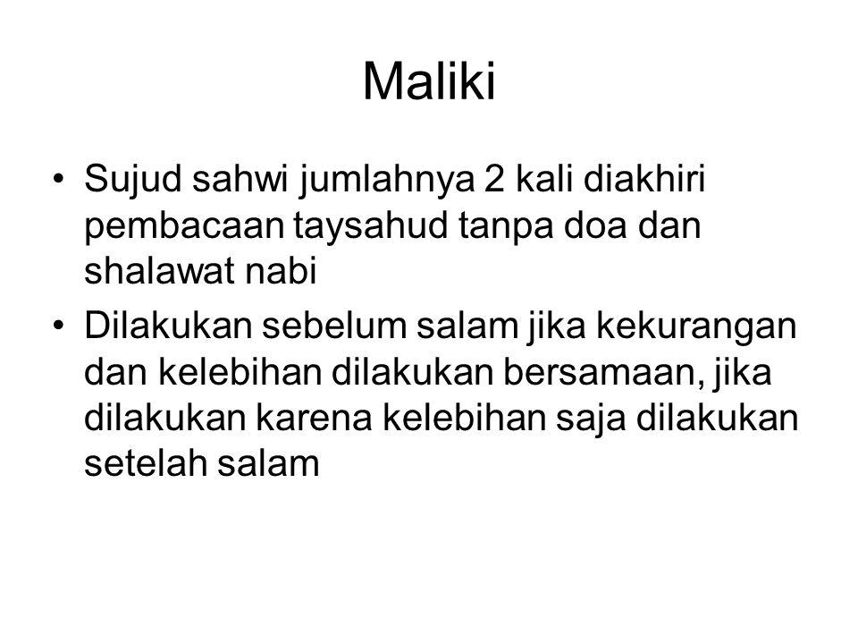 Maliki Sujud sahwi jumlahnya 2 kali diakhiri pembacaan taysahud tanpa doa dan shalawat nabi Dilakukan sebelum salam jika kekurangan dan kelebihan dila