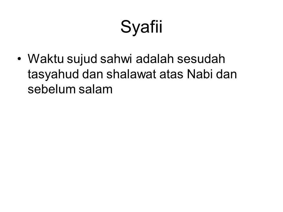Syafii Waktu sujud sahwi adalah sesudah tasyahud dan shalawat atas Nabi dan sebelum salam