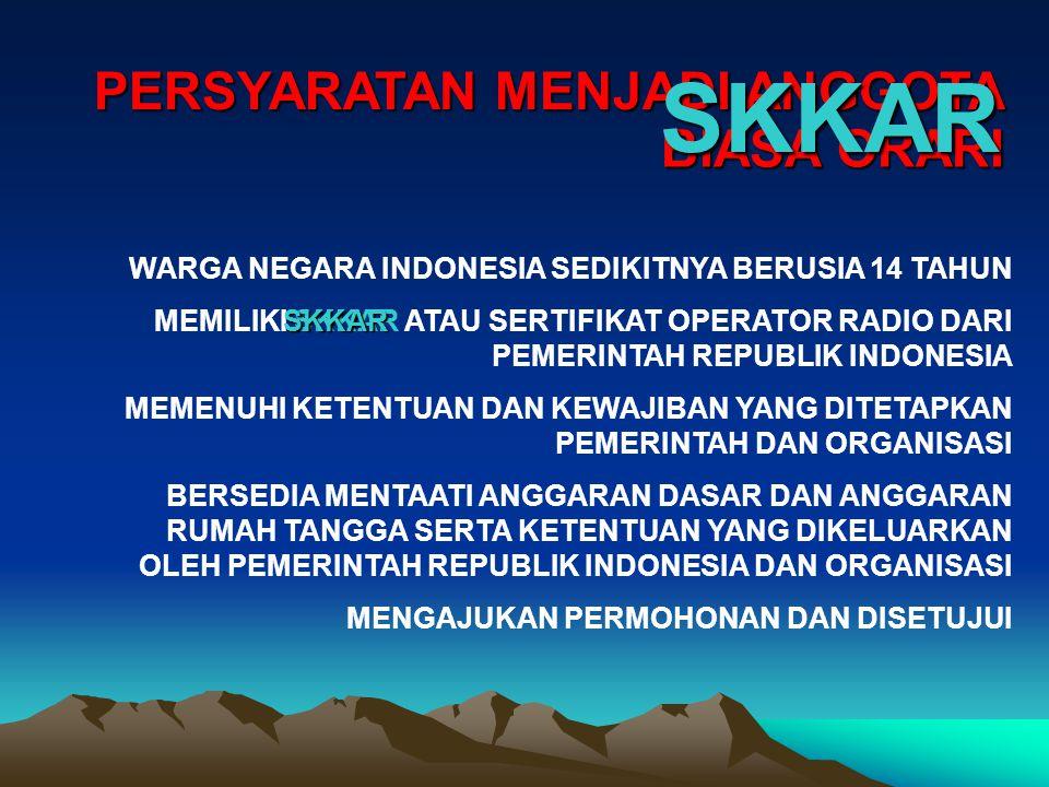 PERSYARATAN MENJADI ANGGOTA WARGA NEGARA INDONESIA SEDIKITNYA BERUSIA 14 TAHUN MEMILIKI SKKAR ATAU SERTIFIKAT OPERATOR RADIO DARI PEMERINTAH REPUBLIK INDONESIA MEMENUHI KETENTUAN DAN KEWAJIBAN YANG DITETAPKAN PEMERINTAH DAN ORGANISASI BERSEDIA MENTAATI ANGGARAN DASAR DAN ANGGARAN RUMAH TANGGA SERTA KETENTUAN YANG DIKELUARKAN OLEH PEMERINTAH REPUBLIK INDONESIA DAN ORGANISASI MENGAJUKAN PERMOHONAN DAN DISETUJUI BIASA ORARI SKKAR SKKAR