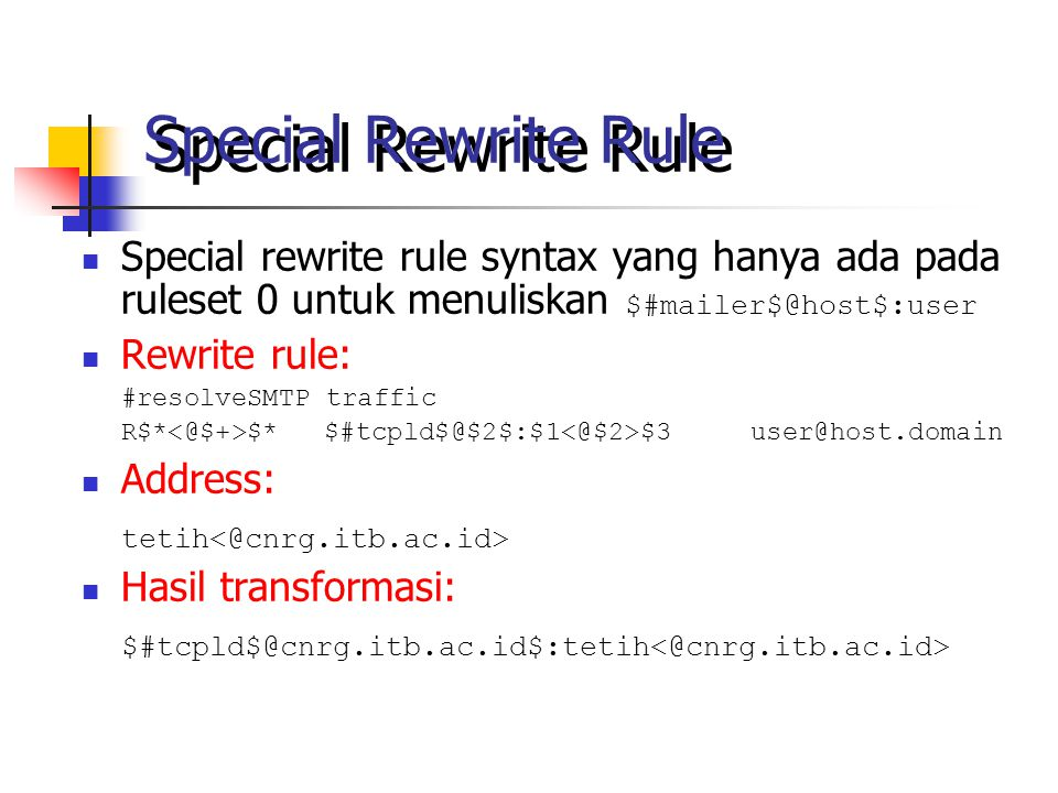Special Rewrite Rule Special rewrite rule syntax yang hanya ada pada ruleset 0 untuk menuliskan $#mailer$@host$:user Rewrite rule: #resolveSMTP traffic R$* $* $#tcpld$@$2$:$1 $3 user@host.domain Address: tetih Hasil transformasi: $#tcpld$@cnrg.itb.ac.id$:tetih