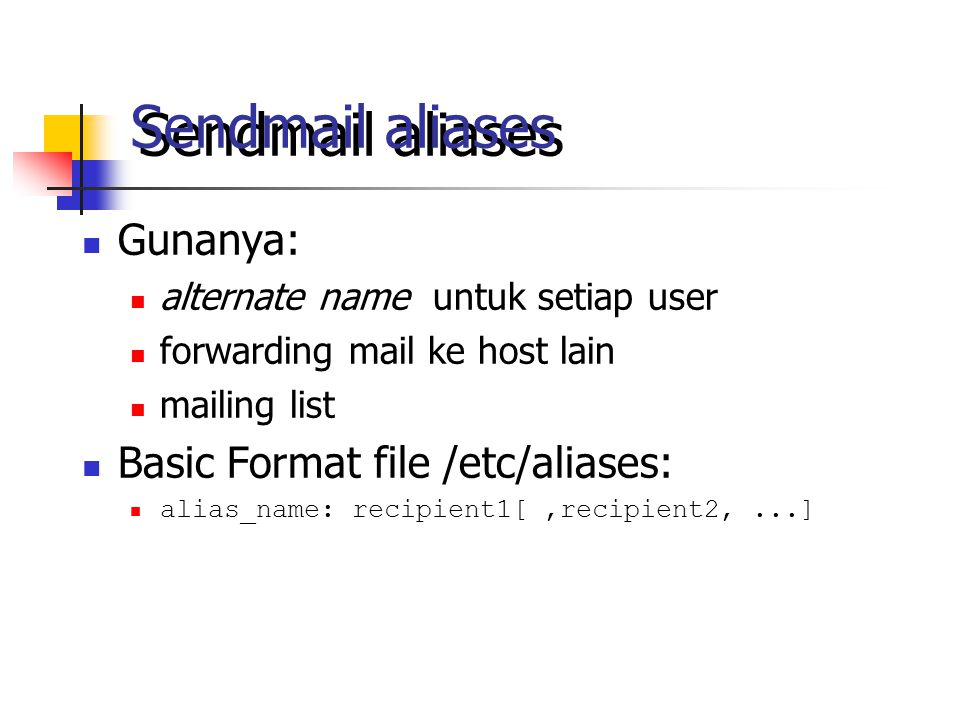 Sendmail aliases Gunanya: alternate name untuk setiap user forwarding mail ke host lain mailing list Basic Format file /etc/aliases: alias_name: recip