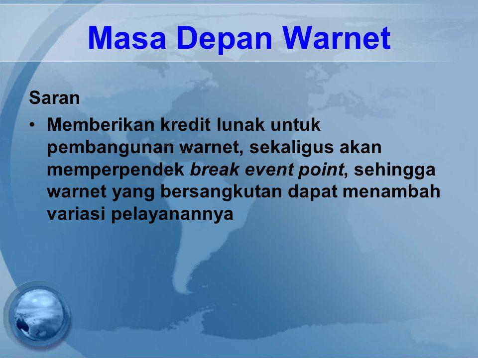 Masa Depan Warnet Saran Memberikan kredit lunak untuk pembangunan warnet, sekaligus akan memperpendek break event point, sehingga warnet yang bersangk