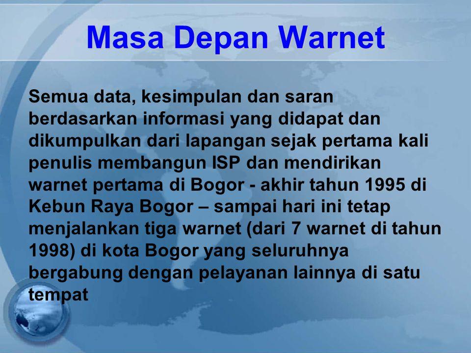 Masa Depan Warnet Semua data, kesimpulan dan saran berdasarkan informasi yang didapat dan dikumpulkan dari lapangan sejak pertama kali penulis membangun ISP dan mendirikan warnet pertama di Bogor - akhir tahun 1995 di Kebun Raya Bogor – sampai hari ini tetap menjalankan tiga warnet (dari 7 warnet di tahun 1998) di kota Bogor yang seluruhnya bergabung dengan pelayanan lainnya di satu tempat