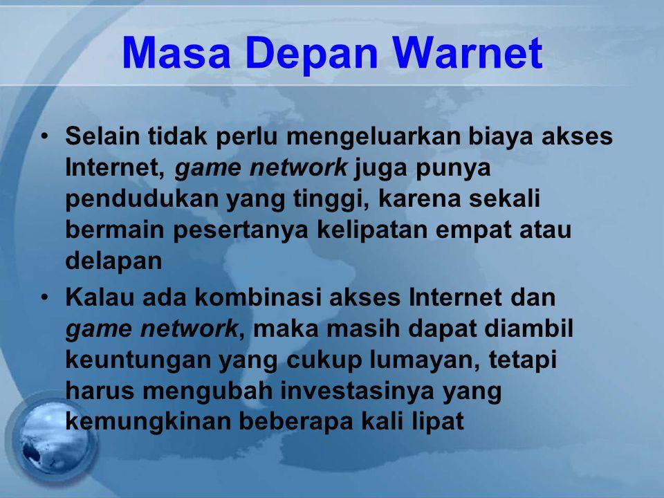Masa Depan Warnet Selain tidak perlu mengeluarkan biaya akses Internet, game network juga punya pendudukan yang tinggi, karena sekali bermain pesertanya kelipatan empat atau delapan Kalau ada kombinasi akses Internet dan game network, maka masih dapat diambil keuntungan yang cukup lumayan, tetapi harus mengubah investasinya yang kemungkinan beberapa kali lipat