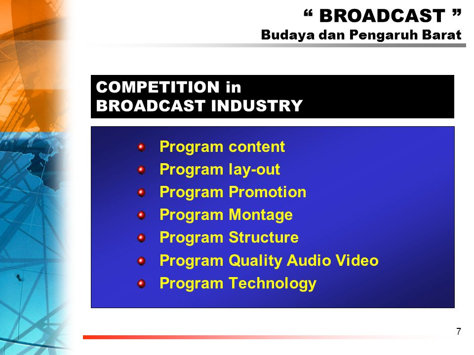 7 COMPETITION in BROADCAST INDUSTRY Program content Program lay-out Program Promotion Program Montage Program Structure Program Quality Audio Video Program Technology BROADCAST Budaya dan Pengaruh Barat