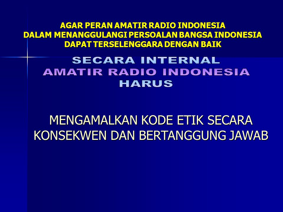AGAR PERAN AMATIR RADIO INDONESIA DALAM MENANGGULANGI PERSOALAN BANGSA INDONESIA DAPAT TERSELENGGARA DENGAN BAIK MENGAMALKAN KODE ETIK SECARA KONSEKWE