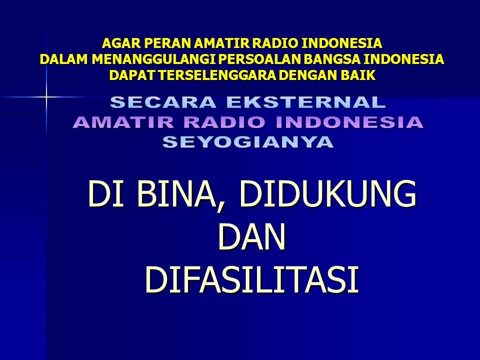 AGAR PERAN AMATIR RADIO INDONESIA DALAM MENANGGULANGI PERSOALAN BANGSA INDONESIA DAPAT TERSELENGGARA DENGAN BAIK DI BINA, DIDUKUNG DAN DIFASILITASI