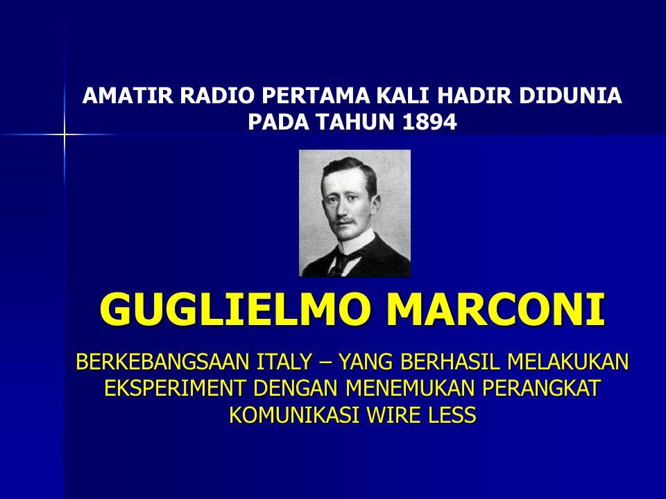 AMATIR RADIO PERTAMA KALI HADIR DIDUNIA PADA TAHUN 1894 GUGLIELMO MARCONI BERKEBANGSAAN ITALY – YANG BERHASIL MELAKUKAN EKSPERIMENT DENGAN MENEMUKAN P