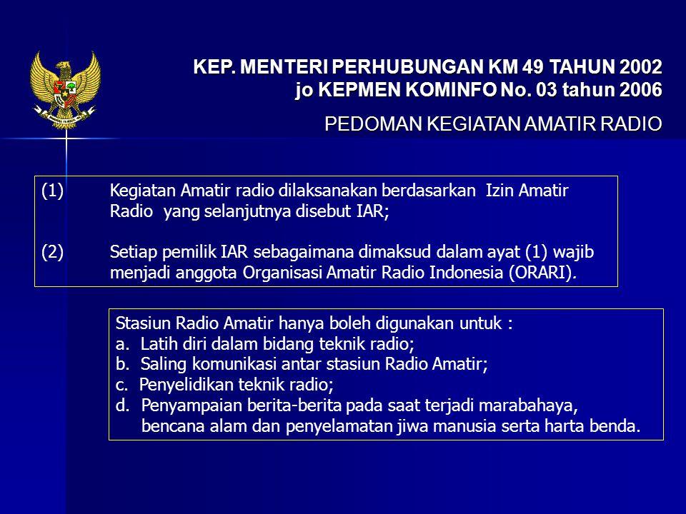 KEP. MENTERI PERHUBUNGAN KM 49 TAHUN 2002 jo KEPMEN KOMINFO No. 03 tahun 2006 PEDOMAN KEGIATAN AMATIR RADIO (1) Kegiatan Amatir radio dilaksanakan ber