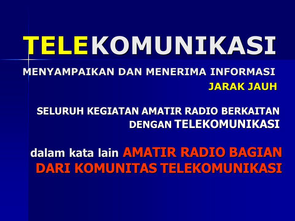 KOMUNIKASI MENYAMPAIKAN DAN MENERIMA INFORMASI TELE JARAK JAUH SELURUH KEGIATAN AMATIR RADIO BERKAITAN DENGAN TELEKOMUNIKASI dalam kata lain AMATIR RA