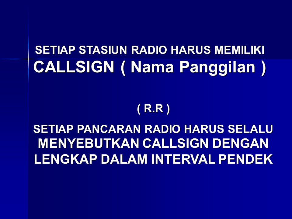 SETIAP STASIUN RADIO HARUS MEMILIKI CALLSIGN ( Nama Panggilan ) ( R.R ) SETIAP PANCARAN RADIO HARUS SELALU MENYEBUTKAN CALLSIGN DENGAN LENGKAP DALAM I