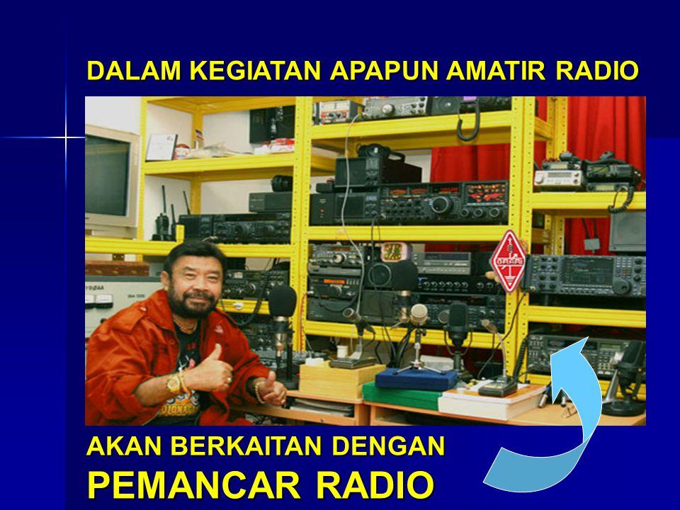 DALAM KEGIATAN APAPUN AMATIR RADIO AKAN BERKAITAN DENGAN PEMANCAR RADIO