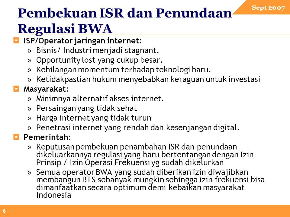 Sept 2007 6 Pembekuan ISR dan Penundaan Regulasi BWA  ISP/Operator jaringan internet: » Bisnis/ Industri menjadi stagnant. » Opportunity lost yang cu