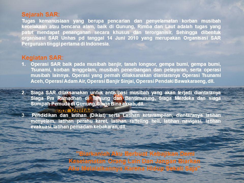 Sejarah SAR: Tugas kemanusiaan yang berupa pencarian dan penyelamatan korban musibah kecelakaan atau bencana alam, baik di Gunung, Rimba dan Laut adalah tugas yang patut mendapat penanganan secara khusus dan terorganisir, Sehingga dibentuk organisasi SAR Unhas pd tanggal 14 Juni 2010 yang merupakan Organisasi SAR Perguruan tinggi pertama di Indonesia.