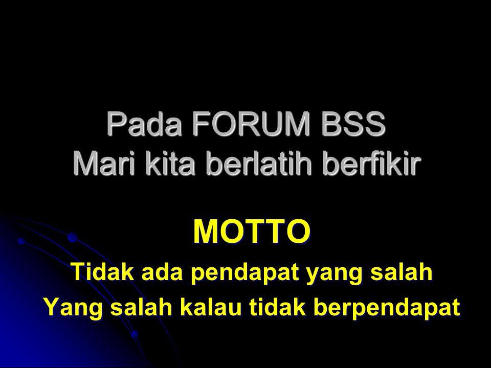 Pada FORUM BSS Mari kita berlatih berfikir MOTTO Tidak ada pendapat yang salah Yang salah kalau tidak berpendapat
