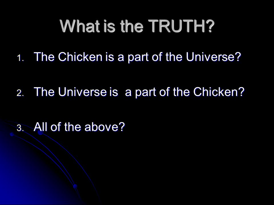 What is the TRUTH? 1. The Chicken is a part of the Universe? 2. The Universe is a part of the Chicken? 3. All of the above?