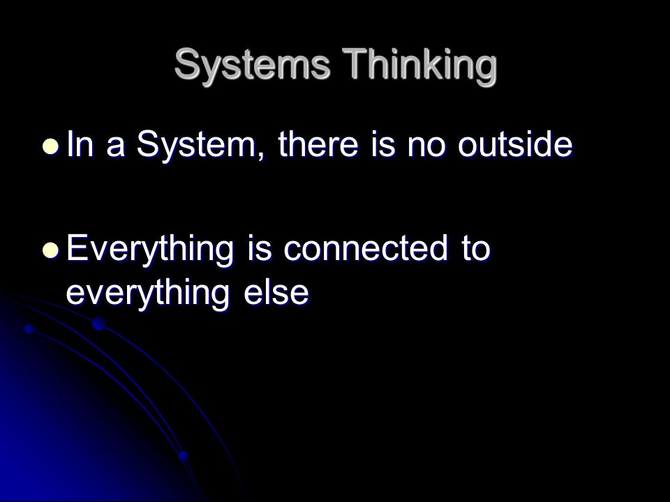 Systems Thinking In a System, there is no outside In a System, there is no outside Everything is connected to everything else Everything is connected to everything else
