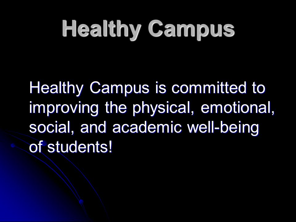 Healthy Campus Healthy Campus is committed to improving the physical, emotional, social, and academic well-being of students!