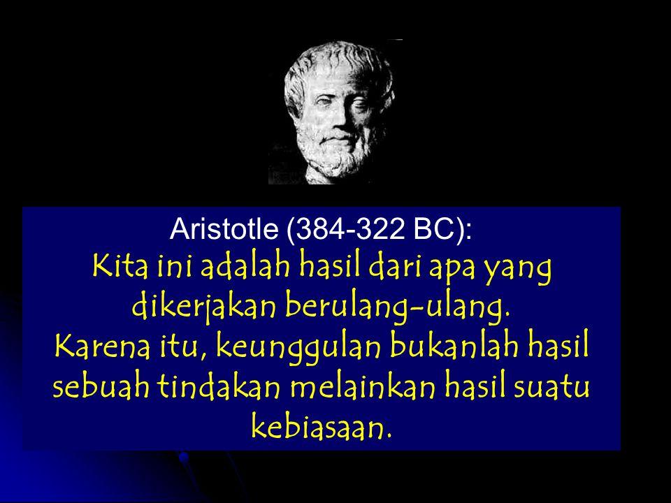 Aristotle (384-322 BC): Kita ini adalah hasil dari apa yang dikerjakan berulang-ulang.