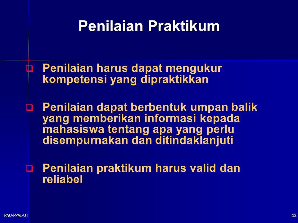 PAU-PPAI-UT12 Penilaian Praktikum  Penilaian harus dapat mengukur kompetensi yang dipraktikkan  Penilaian dapat berbentuk umpan balik yang memberikan informasi kepada mahasiswa tentang apa yang perlu disempurnakan dan ditindaklanjuti  Penilaian praktikum harus valid dan reliabel