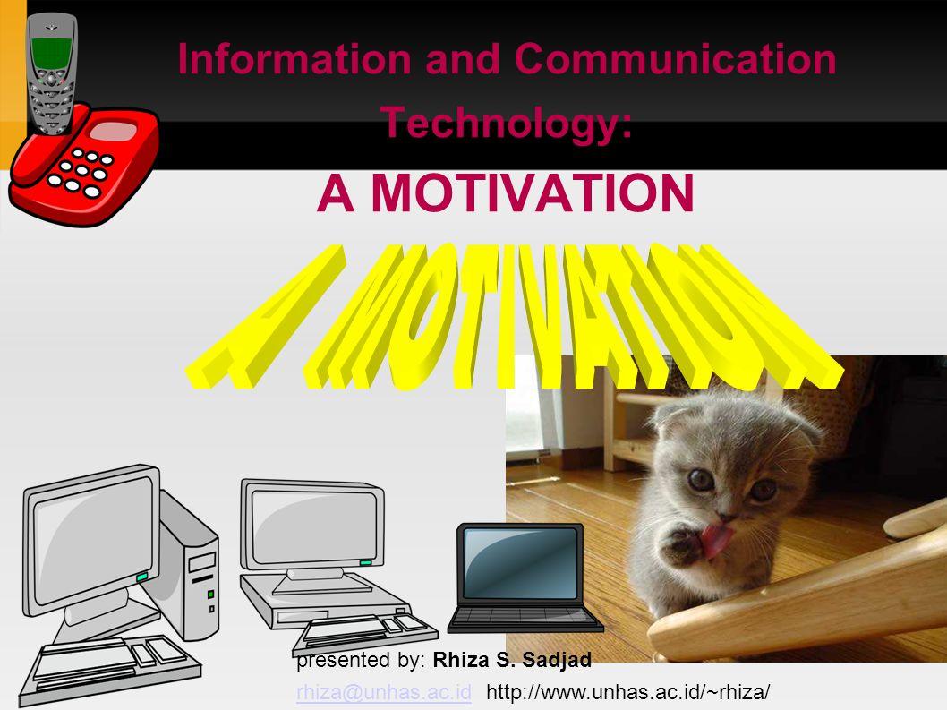 Information and Communication Technology: A MOTIVATION presented by: Rhiza S. Sadjad rhiza@unhas.ac.idrhiza@unhas.ac.id http://www.unhas.ac.id/~rhiza/