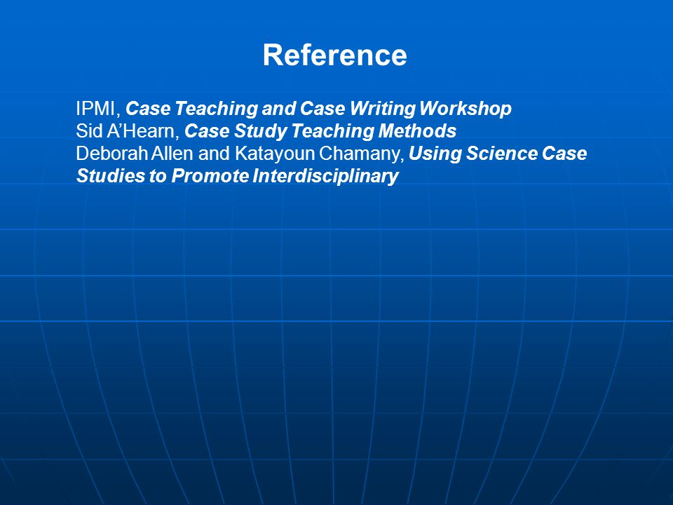 Reference IPMI, Case Teaching and Case Writing Workshop Sid A'Hearn, Case Study Teaching Methods Deborah Allen and Katayoun Chamany, Using Science Case Studies to Promote Interdisciplinary