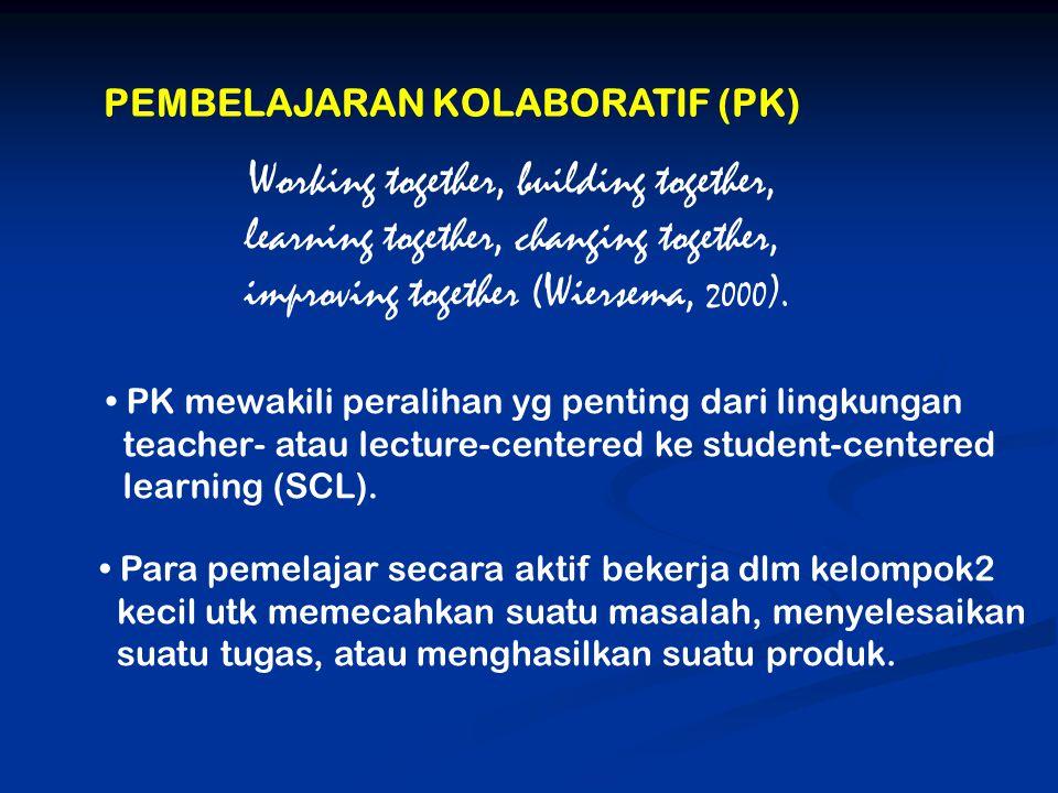 PEMBELAJARAN KOLABORATIF (PK) PK mewakili peralihan yg penting dari lingkungan teacher- atau lecture-centered ke student-centered learning (SCL).