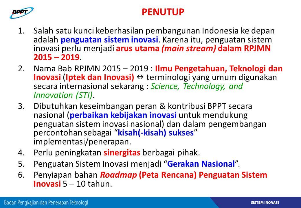 PENUTUP 1.Salah satu kunci keberhasilan pembangunan Indonesia ke depan adalah penguatan sistem inovasi. Karena itu, penguatan sistem inovasi perlu men