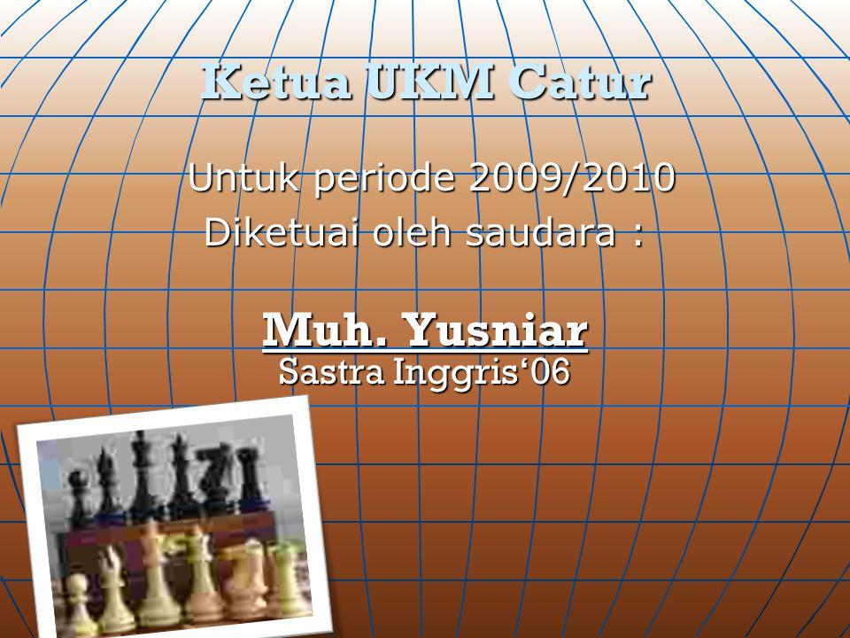 Ketua UKM Catur Untuk periode 2009/2010 Untuk periode 2009/2010 Diketuai oleh saudara : Muh. Yusniar Sastra Inggris'06