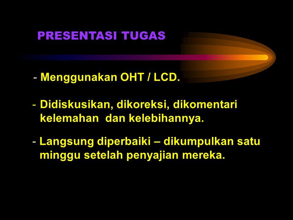 PRESENTASI TUGAS - Menggunakan OHT / LCD. -Didiskusikan, dikoreksi, dikomentari kelemahan dan kelebihannya. - Langsung diperbaiki – dikumpulkan satu m