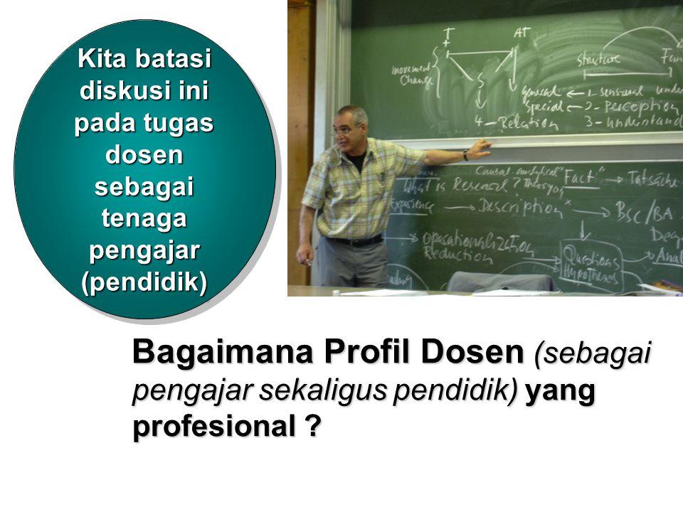 Kita batasi diskusi ini pada tugas dosen sebagai tenaga pengajar (pendidik) Bagaimana Profil Dosen (sebagai pengajar sekaligus pendidik)yang profesion