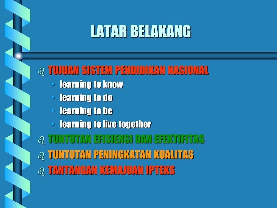 LATAR BELAKANG b TUJUAN SISTEM PENDIDIKAN NASIONAL learning to know learning to do learning to be learning to live together b TUNTUTAN EFISIENSI DAN EFEKTIFITAS b TUNTUTAN PENINGKATAN KUALITAS b TANTANGAN KEMAJUAN IPTEKS