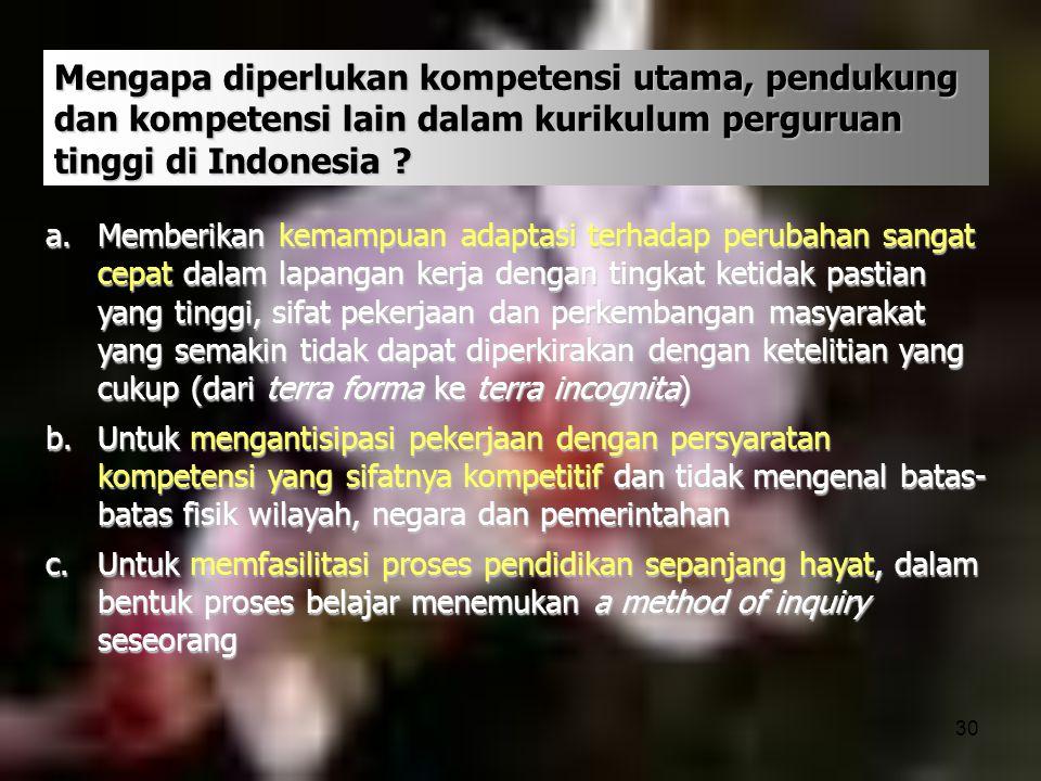 30 Mengapa diperlukan kompetensi utama, pendukung dan kompetensi lain dalam kurikulum perguruan tinggi di Indonesia ? a.Memberikan kemampuan adaptasi