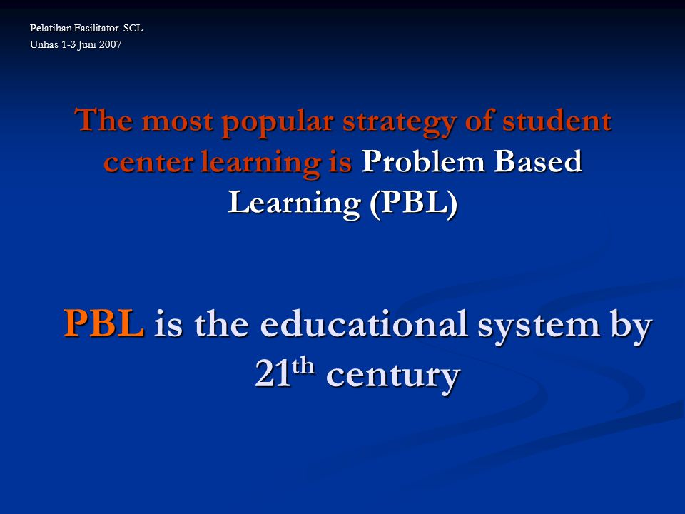 The most popular strategy of student center learning is Problem Based Learning (PBL) PBL is the educational system by 21 th century Pelatihan Fasilitator SCL Unhas 1-3 Juni 2007