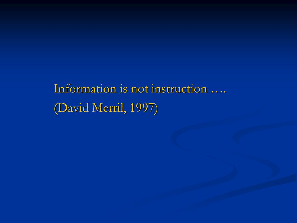 Information is not instruction …. (David Merril, 1997)