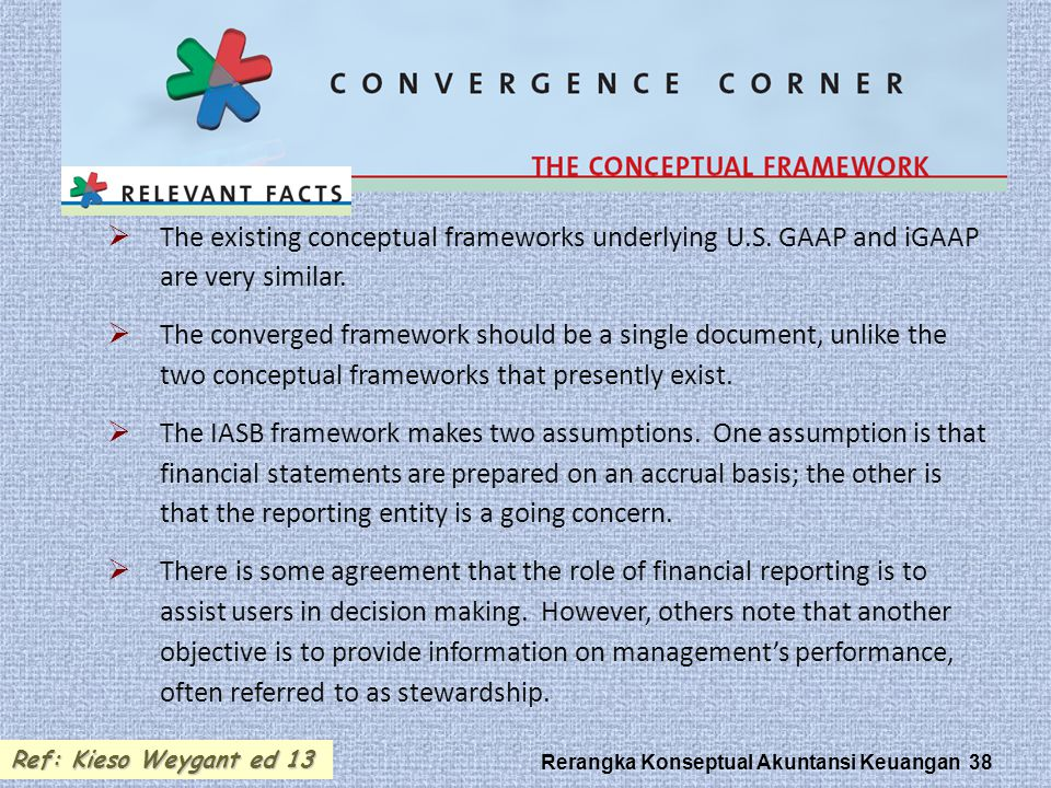 Rerangka Konseptual Akuntansi Keuangan 38  The existing conceptual frameworks underlying U.S. GAAP and iGAAP are very similar.  The converged framew